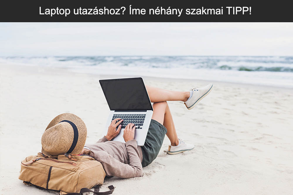 Laptop utazáshoz? Íme néhány szakmai TIPP!